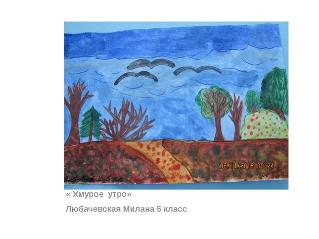« Хмурое утро» Любачевская Милана 5 класс