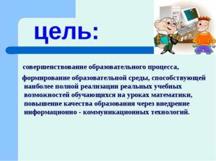 цель: совершенствование образовательного процесса, формирование образовательн