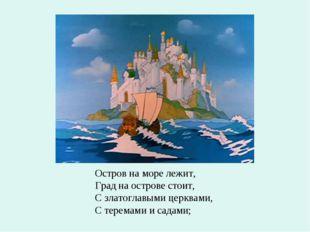 Остров на море лежит, Град на острове стоит, С златоглавыми церквами, С терем