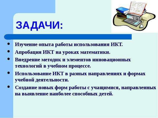 ЗАДАЧИ: Изучение опыта работы использования ИКТ. Апробация ИКТ на уроках мате...