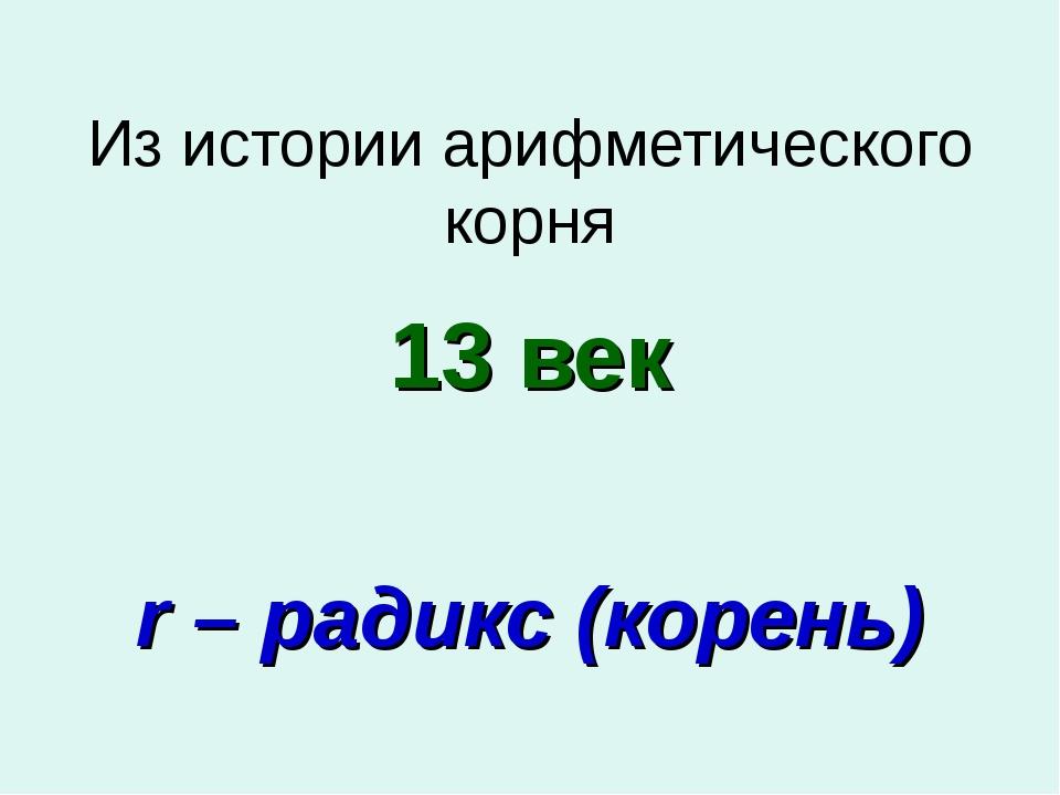 Из истории арифметического корня 13 век r – радикс (корень)