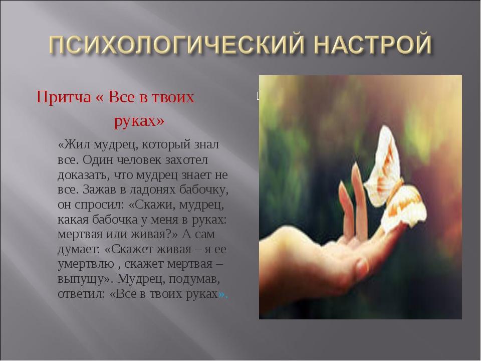 Притча « Все в твоих руках» «Жил мудрец, который знал все. Один человек захот...