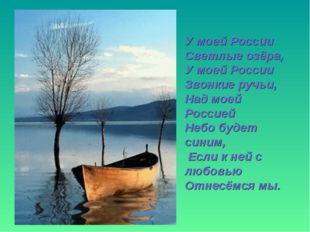У моей России Светлые озёра, У моей России Звонкие ручьи, Над моей Россией Не