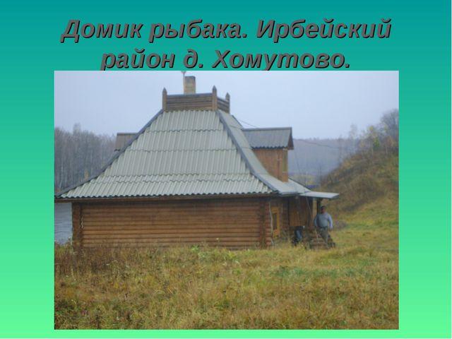 Домик рыбака. Ирбейский район д. Хомутово.