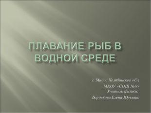 г. Миасс Челябинской обл. МКОУ «СОШ № 9» Учитель физики: Боровкова Елена Юрье