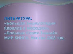 ЛИТЕРАТУРА: «Большая энциклопедия Кирилла и Мефодия», «Большая Серия Знаний»