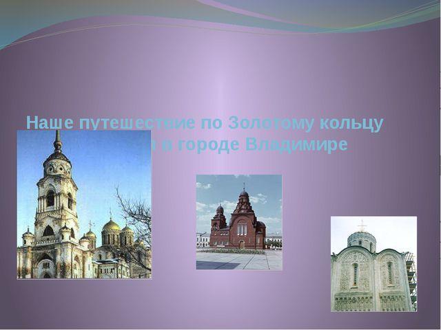 Наше путешествие по Золотому кольцу заканчивается в городе Владимире