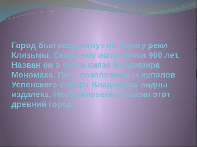 Город был воздвигнут на берегу реки Клязьмы. Скоро ему исполнится 900 лет. На...