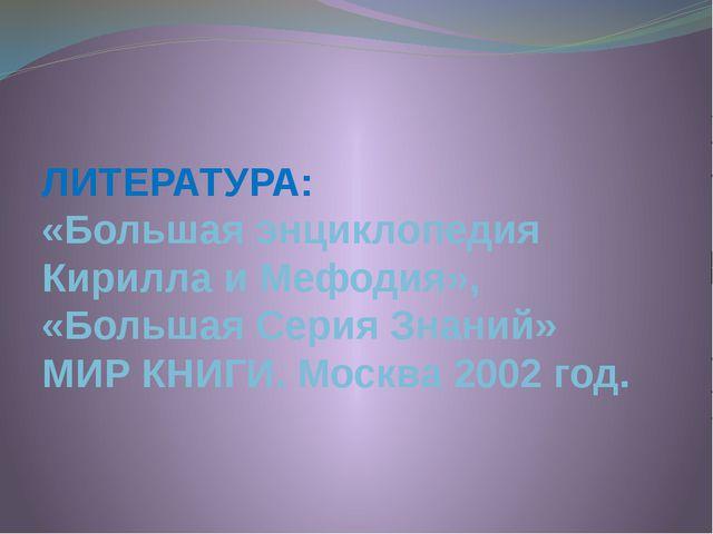 ЛИТЕРАТУРА: «Большая энциклопедия Кирилла и Мефодия», «Большая Серия Знаний»...