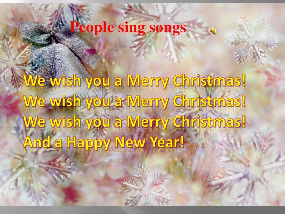 People sing songs.