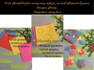 Для цветов берём несколько ярких листов цветной бумаги. Рисуем цветы. Вырезае
