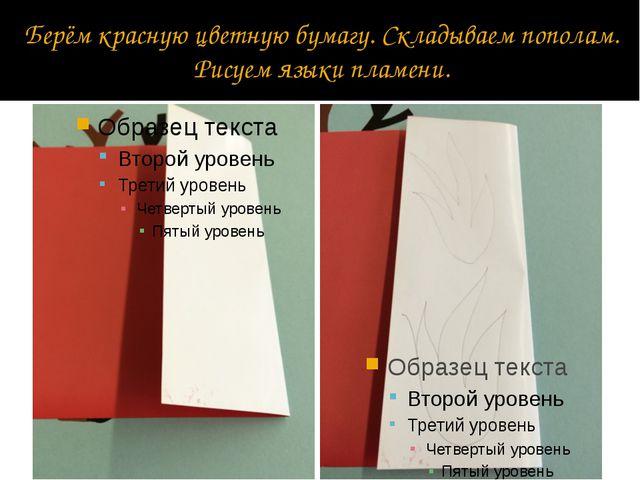 Берём красную цветную бумагу. Складываем пополам. Рисуем языки пламени.