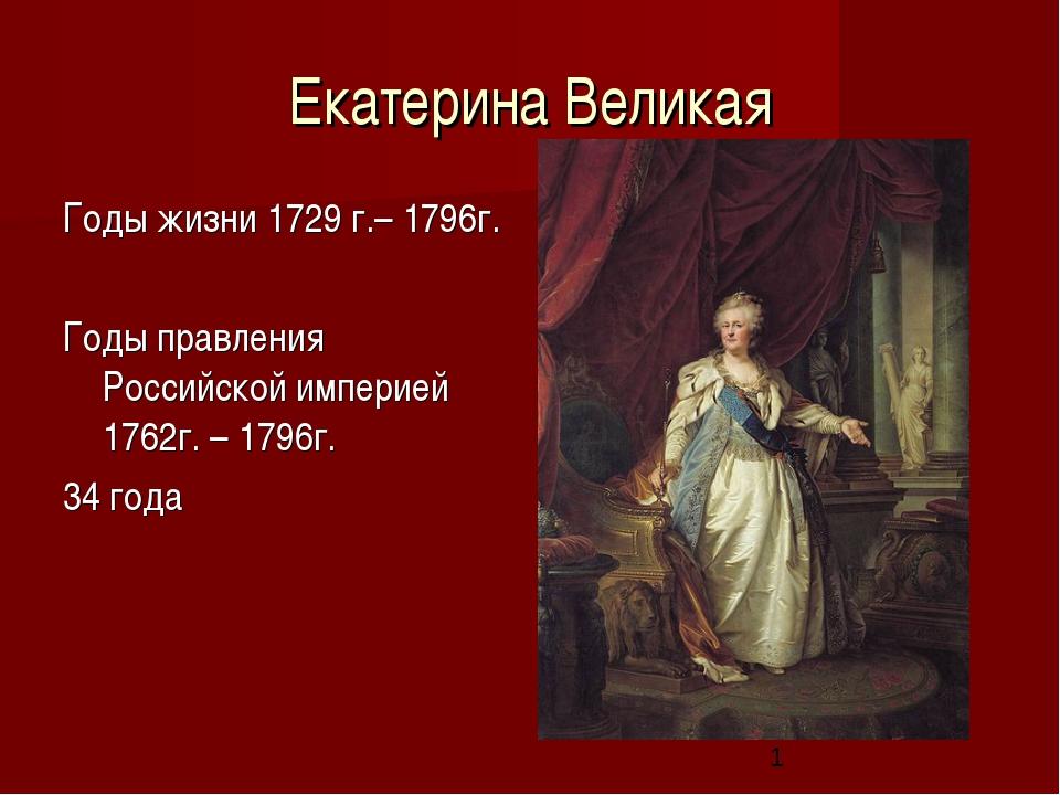 Екатерина Великая Годы жизни 1729 г.– 1796г. Годы правления Российской импери...