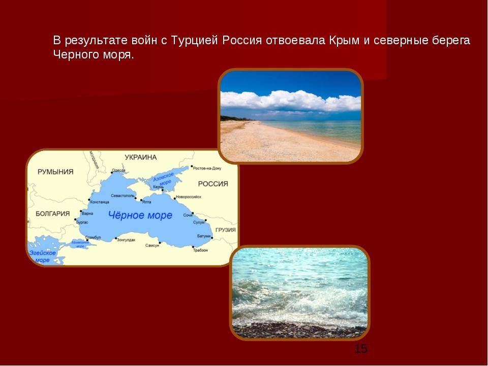 В результате войн с Турцией Россия отвоевала Крым и северные берега Черного м...