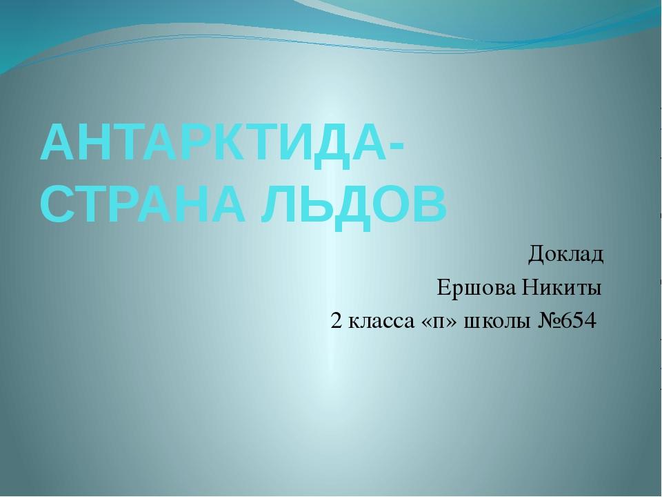 АНТАРКТИДА-СТРАНА ЛЬДОВ Доклад Ершова Никиты 2 класса «п» школы №654