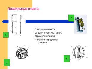 Правильные ответы 1.машинная игла 2. шпульный колпачок 3.ручной привод 4.Регу