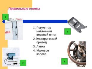 Правильные ответы 1. Регулятор натяжения верхней нити 2.Электрический привод