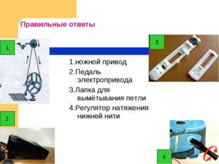 Правильные ответы 1.ножной привод 2.Педаль электропривода 3.Лапка для вымётыв