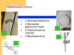 Правильные ответы 1.Нитепритягиватель 2.Механизм двигателя ткани 3.Переключат