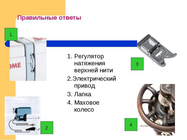 Правильные ответы 1. Регулятор натяжения верхней нити 2.Электрический привод...