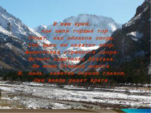 В наш край, где цепи гордых гор Стоят, как облаков опоры. Где выси не охватит