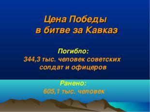 Цена Победы в битве за Кавказ Погибло: 344,3 тыс. человек советских солдат и