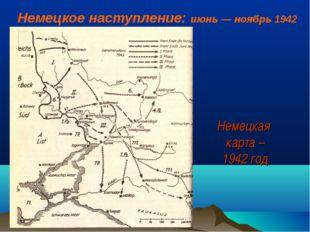 Немецкая карта – 1942 год Немецкое наступление: июнь— ноябрь 1942