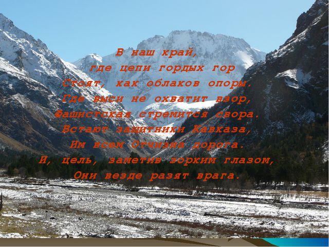 В наш край, где цепи гордых гор Стоят, как облаков опоры. Где выси не охватит...