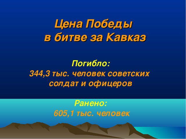 Цена Победы в битве за Кавказ Погибло: 344,3 тыс. человек советских солдат и...
