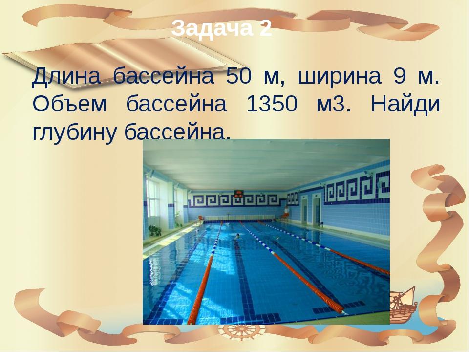 Задача 2 Длина бассейна 50 м, ширина 9 м. Объем бассейна 1350 м3. Найди глуби...