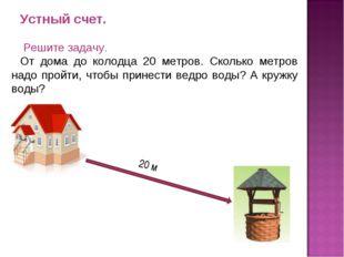 Устный счет. Решите задачу. От дома до колодца 20 метров. Сколько метров надо