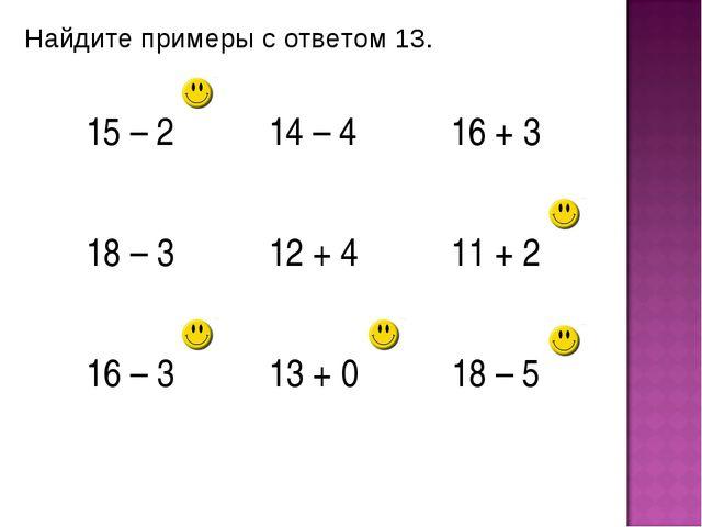 Найдите примеры с ответом 13. 15 – 214 – 416 + 3 18 – 312 + 411 + 2 16 –...