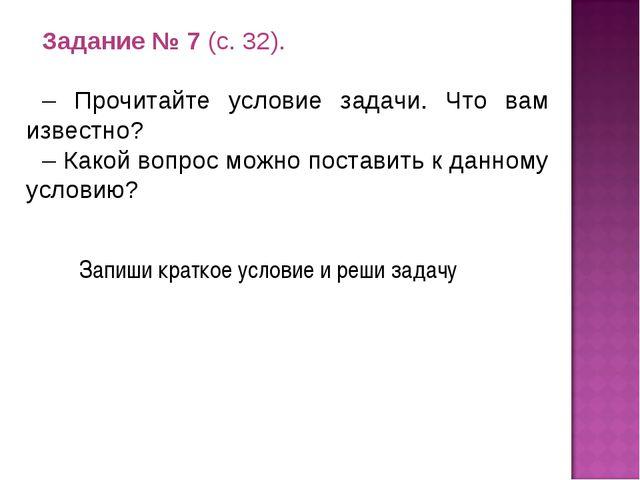 Задание № 7 (с. 32). – Прочитайте условие задачи. Что вам известно? – Какой в...