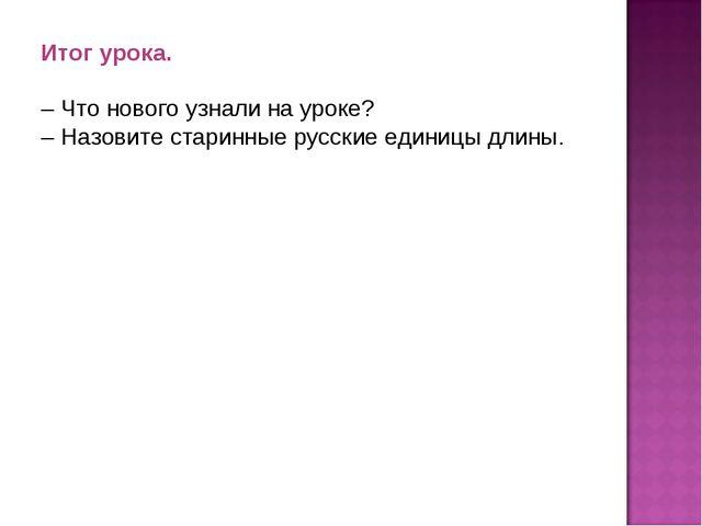 Итог урока. – Что нового узнали на уроке? – Назовите старинные русские единиц...