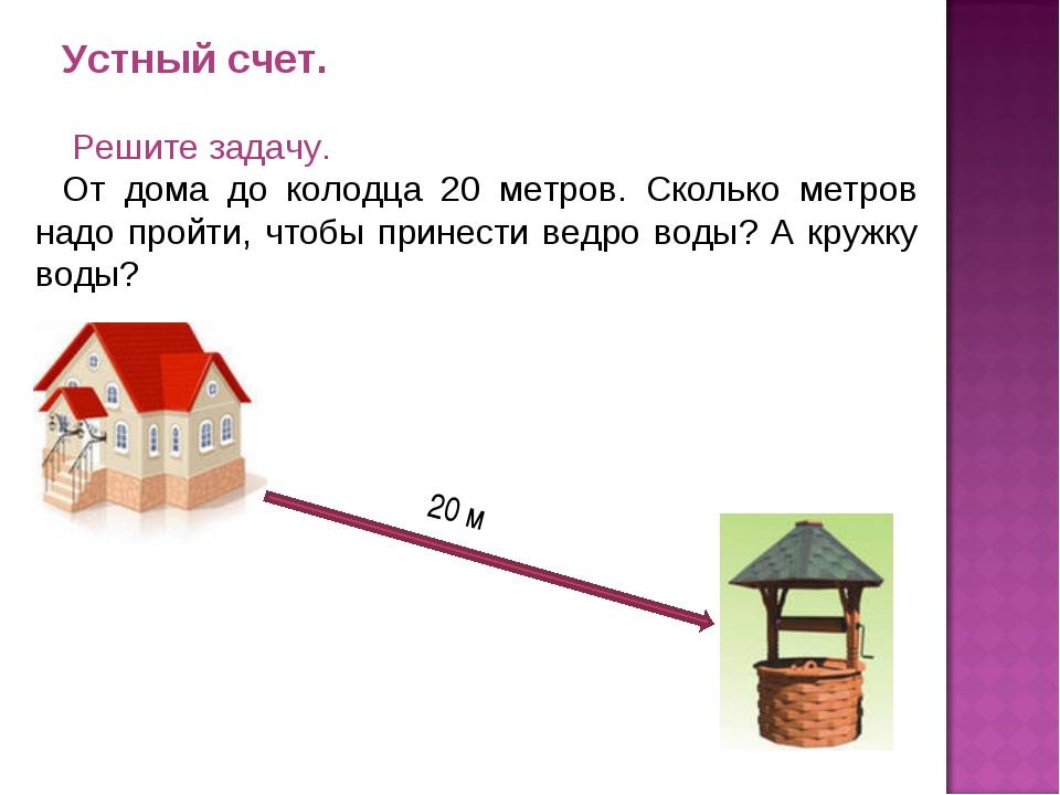 Устный счет. Решите задачу. От дома до колодца 20 метров. Сколько метров надо...