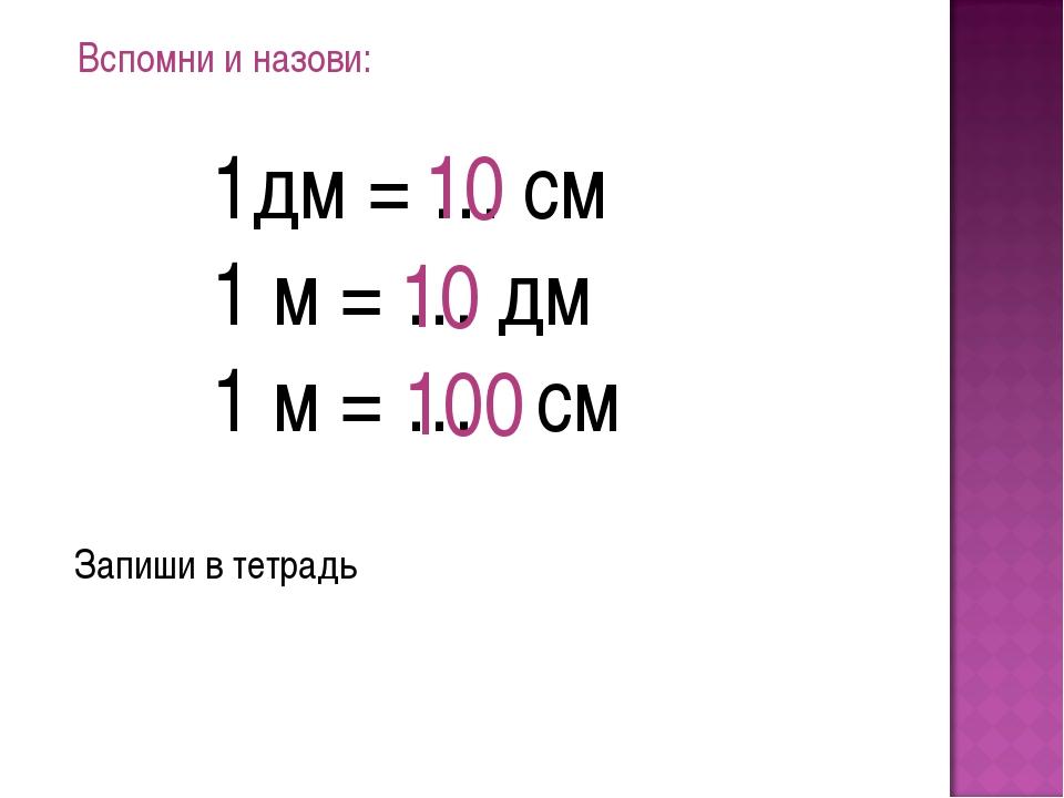 Вспомни и назови: 1дм = … см 1 м = … дм 1 м = … см 10 10 100 Запиши в тетрадь