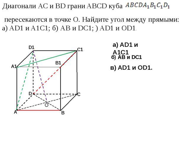 а) AD1 и A1C1 б) АВ и DC1 в) AD1 и OD1. О Диагонали АС и BD грани ABCD куба п...