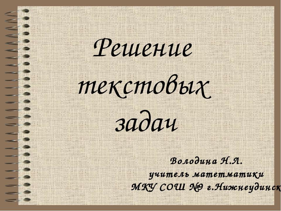 Решение текстовых задач Володина Н.Л. учитель матетматики МКУ СОШ №9 г.Нижнеу...