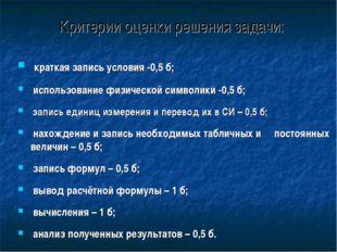 Критерии оценки решения задачи: краткая запись условия -0,5 б; использование