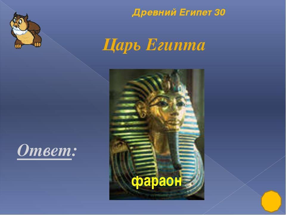 Древний Египет 10 Что такое пирамида? Ответ: Гробница фараона