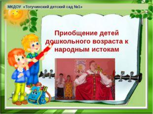 Приобщение детей дошкольного возраста к народным истокам МКДОУ «Тогучинский д