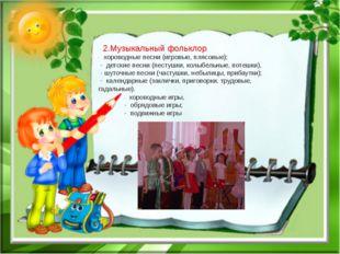 2.Музыкальный фольклор. - хороводные песни (игровые, плясовые); - детские