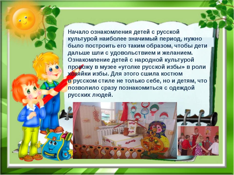 Начало ознакомления детей срусской культурой наиболее значимый период, нужн...