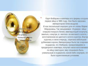 Карл Фабержеи ювелиры его фирмы создали первое яйцо в1885 году. Оно было з