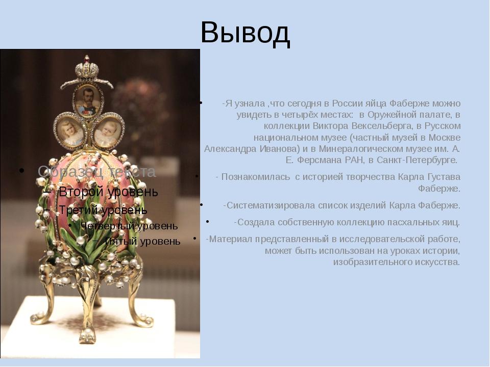 Вывод -Я узнала ,что сегодня в России яйца Фаберже можно увидеть в четырёх ме...