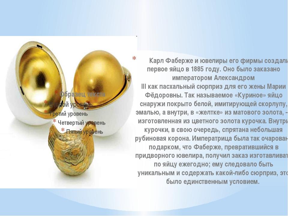 Карл Фабержеи ювелиры его фирмы создали первое яйцо в1885 году. Оно было з...