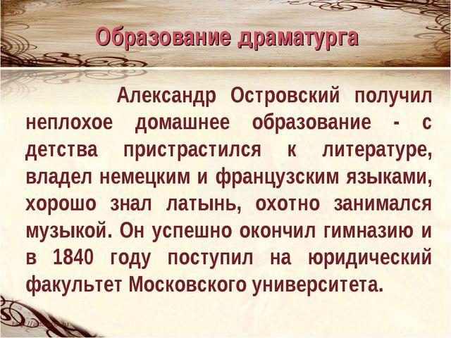 Александр Островский получил неплохое домашнее образование - с детства прист...