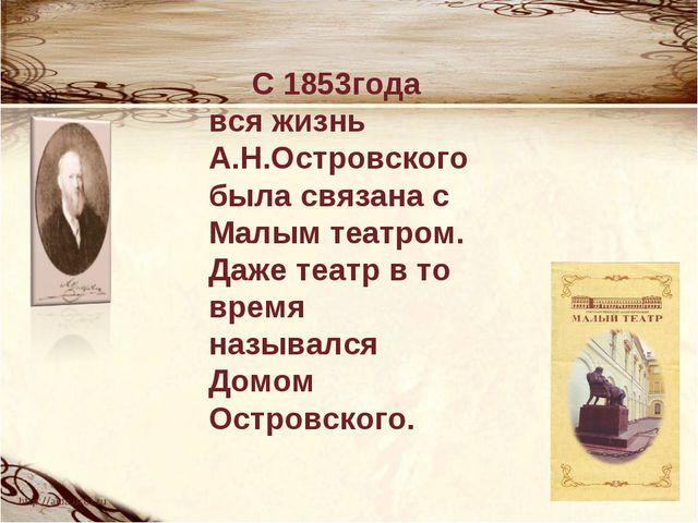 С 1853года вся жизнь А.Н.Островского была связана с Малым театром. Даже теат...