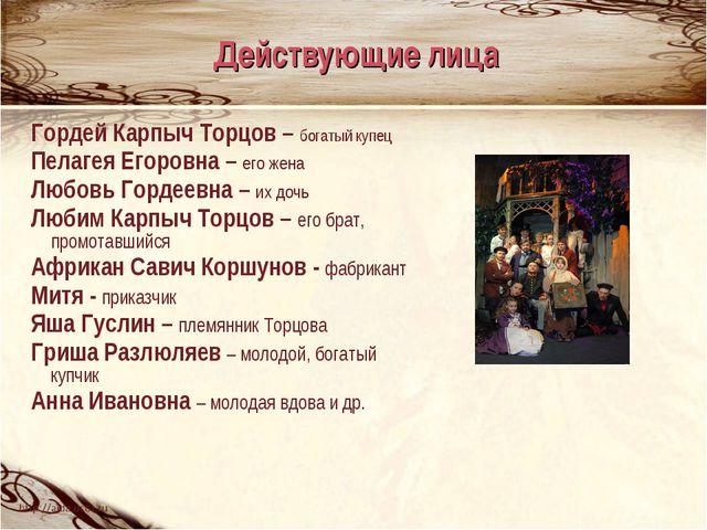 Гордей Карпыч Торцов – богатый купец Пелагея Егоровна – его жена Любовь Горде...