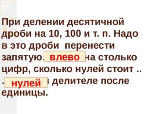 При делении десятичной дроби на 10, 100 и т. п. Надо в это дроби перенести за